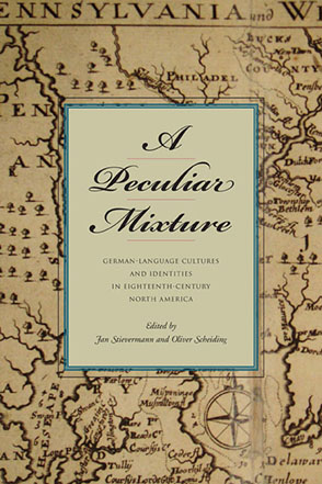 Cover image for A Peculiar Mixture: German-Language Cultures and Identities in Eighteenth-Century North America Edited by Jan Stievermann and Oliver Scheiding