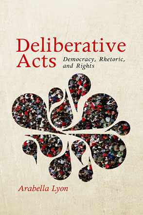 Cover image for Deliberative Acts: Democracy, Rhetoric, and Rights By Arabella Lyon