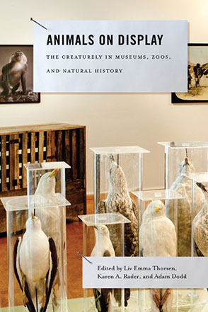 Cover image for Animals on Display: The Creaturely in Museums, Zoos, and Natural History Edited by Liv Emma Thorsen, Karen A. Rader, and Adam Dodd