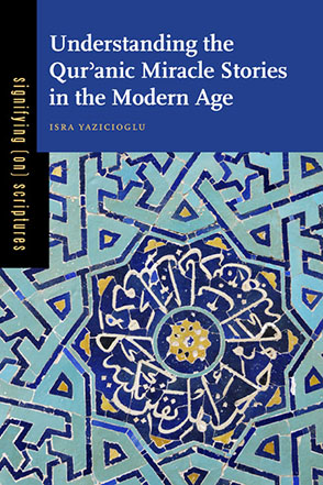 Cover image for Understanding the Qurʾanic Miracle Stories in the Modern Age By Isra Yazicioglu