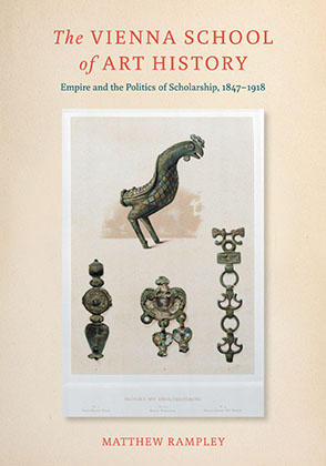 Cover image for The Vienna School of Art History: Empire and the Politics of Scholarship, 1847–1918 By Matthew Rampley