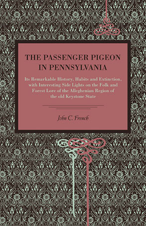 Cover image for The Passenger Pigeon in Pennsylvania: Its Remarkable History, Habits and Extinction, with Interesting Side Lights on the Folk and Forest Lore of the Alleghenian Region of the Old Keystone State By John  C. French
