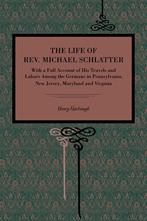 Cover image for The Life of Rev. Michael Schlatter: With a Full Account of His Travels and Labors Among the Germans in Pennsylvania, New Jersey, Maryland and Virginia By Henry Harbaugh