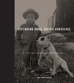Cover image for Picturing Dogs, Seeing Ourselves: Vintage American Photographs By Ann-Janine Morey