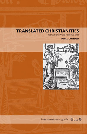 Cover image for Translated Christianities: Nahuatl and Maya Religious Texts By Mark Z. Christensen