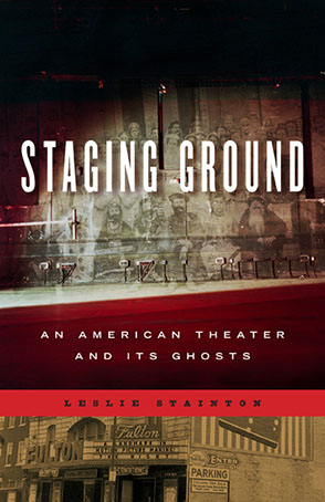 Cover image for Staging Ground: An American Theater and Its Ghosts By Leslie Stainton