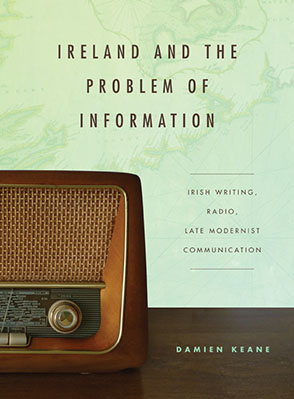 Cover image for Ireland and the Problem of Information: Irish Writing, Radio, Late Modernist Communication By Damien Keane