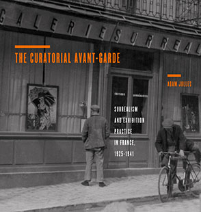 Cover image for The Curatorial Avant-Garde: Surrealism and Exhibition Practice in France, 1925–1941 By Adam Jolles
