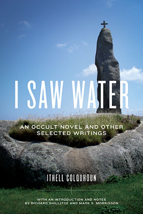 Cover image for I Saw Water: An Occult Novel and Other Selected Writings By Ithell Colquhoun, with an introduction and notes by Richard Shillitoe, and Mark S. Morrisson
