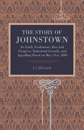 Cover image for The Story of Johnstown: Its Early Settlement, Rise and Progress, Industrial Growth, and Appalling Flood on May 31st, 1889 By J. J. McLaurin