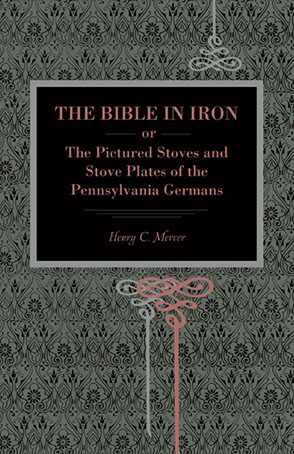 Cover image for The Bible in Iron;: or, The Pictured Stoves and Stove Plates of The Pennsylvania Germans By Henry C. Mercer