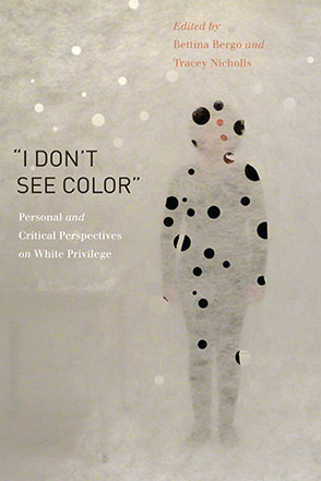 "Cover image for ""I Don't See Color"": Personal and Critical Perspectives on White Privilege Edited by Bettina Bergo, Tracey Nicholls, and Preface byEula Biss"