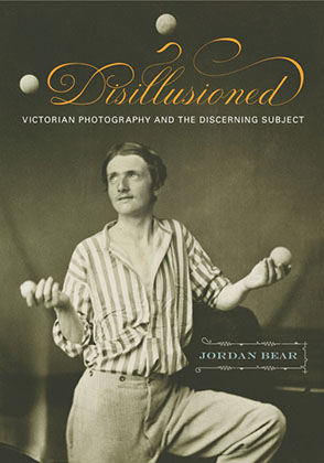 Cover image for Disillusioned: Victorian Photography and the Discerning Subject By Jordan Bear