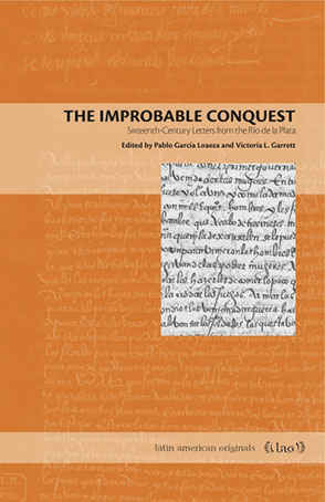 Cover image for The Improbable Conquest: Sixteenth-Century Letters from the Río de la Plata Edited by Pablo García Loaeza and Victoria L. Garrett