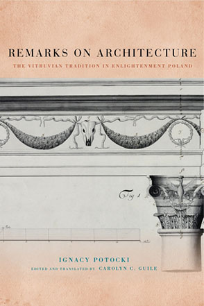 Cover image for Remarks on Architecture: The Vitruvian Tradition in Enlightenment Poland By Ignacy Potocki and edited and translated by Carolyn C. Guile