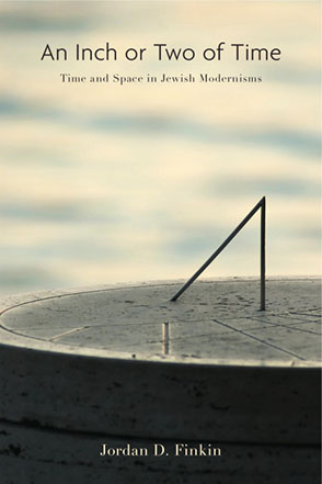 Cover image for An Inch or Two of Time: Time and Space in Jewish Modernisms By Jordan D. Finkin