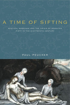 Cover image for A Time of Sifting: Mystical Marriage and the Crisis of Moravian Piety in the Eighteenth Century By Paul Peucker