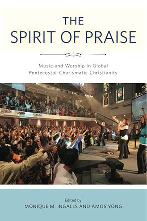 Cover image for The Spirit of Praise: Music and Worship in Global Pentecostal-Charismatic Christianity Edited by Monique M. Ingalls and Amos Yong