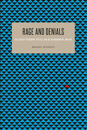 Cover image for Rage and Denials: Collectivist Philosophy, Politics, and Art Historiography, 1890–1947 By Branko Mitrović