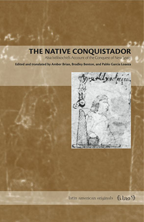 Cover image for The Native Conquistador: Alva Ixtlilxochitl's Account of the Conquest of New Spain Edited and translated by Amber Brian, Bradley Benton, and Pablo García Loaeza