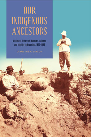 Cover image for Our Indigenous Ancestors: A Cultural History of Museums, Science, and Identity in Argentina, 1877–1943 By Carolyne R. Larson