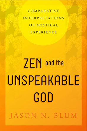 Cover image for Zen and the Unspeakable God: Comparative Interpretations of Mystical Experience By Jason N. Blum