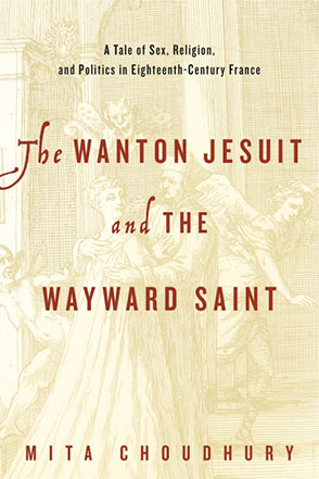 Cover image for The Wanton Jesuit and the Wayward Saint: A Tale of Sex, Religion, and Politics in Eighteenth-Century France By Mita Choudhury