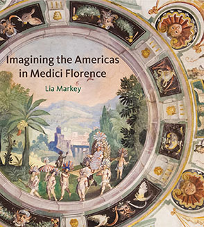 Cover image for Imagining the Americas in Medici Florence By Lia Markey