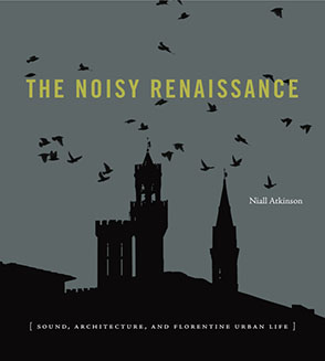 Cover image for The Noisy Renaissance: Sound, Architecture, and Florentine Urban Life By Niall Atkinson