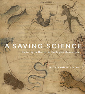 Cover image for A Saving Science: Capturing the Heavens in Carolingian Manuscripts By Eric M. Ramírez-Weaver