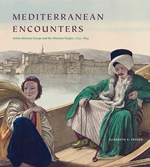 Cover image for Mediterranean Encounters: Artists Between Europe and the Ottoman Empire, 1774–1839 By Elisabeth A. Fraser