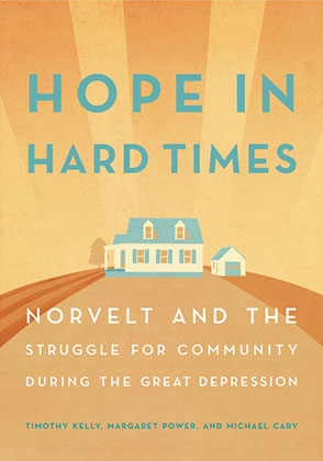 Cover image for Hope in Hard Times: Norvelt and the Struggle for Community During the Great Depression By Timothy Kelly, Margaret Power, and Michael Cary