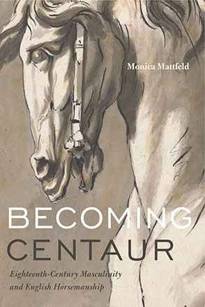 Cover image for Becoming Centaur: Eighteenth-Century Masculinity and English Horsemanship  By Monica Mattfeld