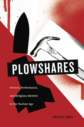 Cover image for Plowshares: Protest, Performance, and Religious Identity in the Nuclear Age By Kristen Tobey