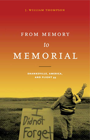 Cover image for From Memory to Memorial: Shanksville, America, and Flight 93 By J. William Thompson