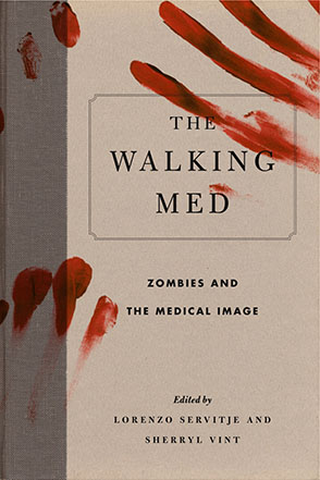 Cover image for The Walking Med: Zombies and the Medical Image Edited by Lorenzo Servitje, Sherryl Vint, and Foreword bySteven C. Schlozman