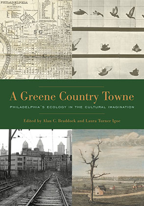 Cover image for A Greene Country Towne: Philadelphia's Ecology in the Cultural Imagination Edited by Alan C. Braddock and Laura  Turner Igoe