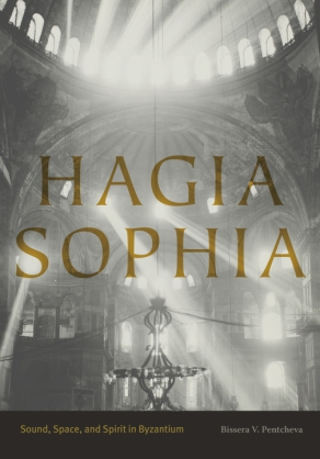 Cover image for Hagia Sophia: Sound, Space, and Spirit in Byzantium By Bissera V. Pentcheva