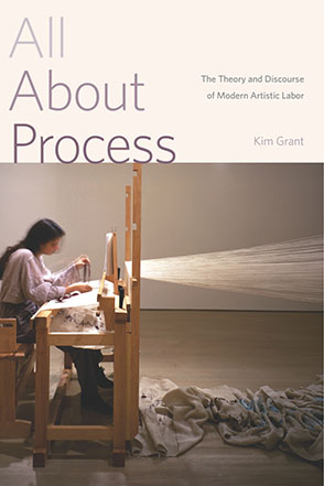 Cover image for All About Process: The Theory and Discourse of Modern Artistic Labor By Kim Grant
