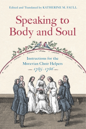 Cover image for Speaking to Body and Soul: Instructions for the Moravian Choir Helpers, 1785-1786 Edited and translated by Katherine M. Faull