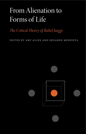 Cover image for From Alienation to Forms of Life: The Critical Theory of Rahel Jaeggi Edited by Amy Allen and Eduardo Mendieta
