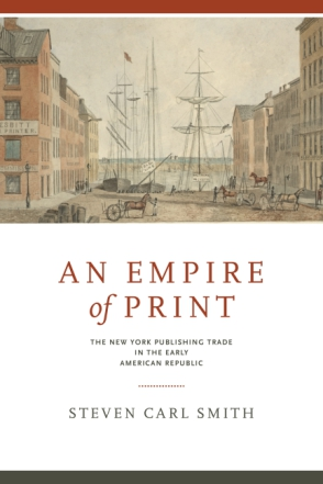 Cover image for An Empire of Print: The New York Publishing Trade in the Early American Republic By Steven Carl Smith