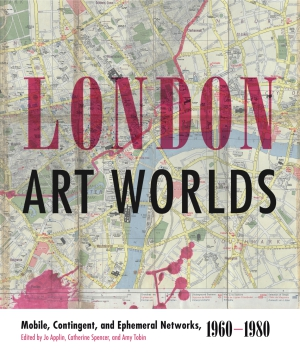 Cover image for London Art Worlds: Mobile, Contingent, and Ephemeral Networks, 1960–1980 Edited by Jo Applin, Catherine Spencer, and Amy Tobin