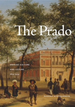 Cover image for The Prado: Spanish Culture and Leisure, 1819–1939 By Eugenia Afinoguénova
