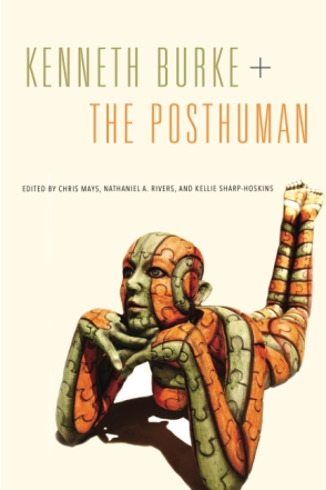 Cover image for Kenneth Burke + The Posthuman Edited by Chris Mays, Nathaniel A. Rivers, and Kellie Sharp-Hoskins