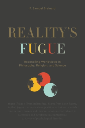 Cover image for Reality's Fugue: Reconciling Worldviews in Philosophy, Religion, and Science By F. Samuel Brainard