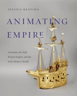 Cover image for Animating Empire: Automata, the Holy Roman Empire, and the Early Modern World By Jessica Keating
