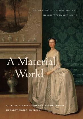 Cover image for A Material World: Culture, Society, and the Life of Things in Early Anglo-America Edited by George W. Boudreau and Margaretta M. Lovell