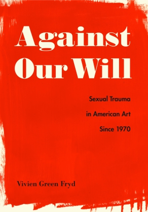 Cover image for Against Our Will: Sexual Trauma in American Art Since 1970 By Vivien Green Fryd