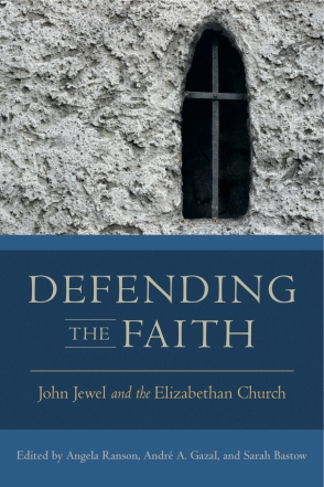 Cover image for Defending the Faith: John Jewel and the Elizabethan Church Edited by Angela Ranson, André A. Gazal, and Sarah Bastow